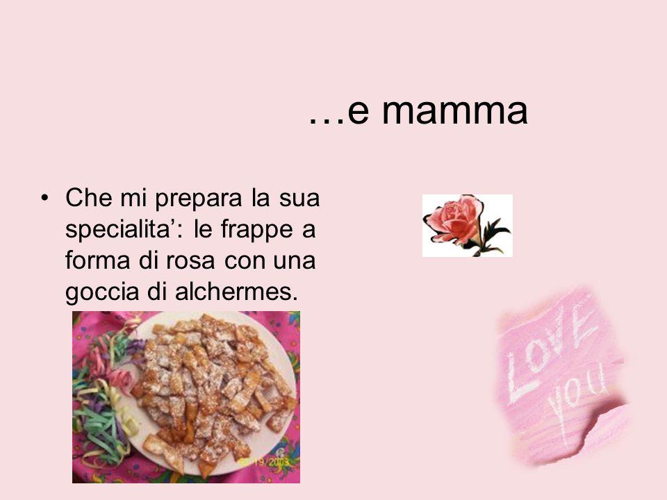 …e mamma Che mi prepara la sua specialita: le frappe a forma di rosa con una goccia di alchermes.