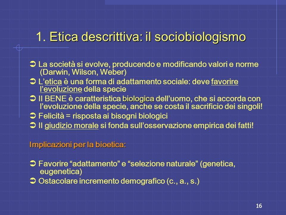 16 Etica descrittiva: il sociobiologismo 1. Etica descrittiva: il sociobiologismo La società si evolve, producendo e modificando valori e norme (Darwi