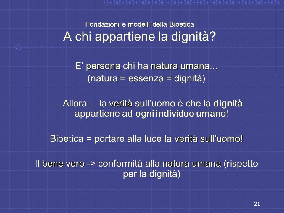 21 Fondazioni e modelli della Bioetica A chi appartiene la dignità? personanatura umana... E persona chi ha natura umana... (natura = essenza = dignit