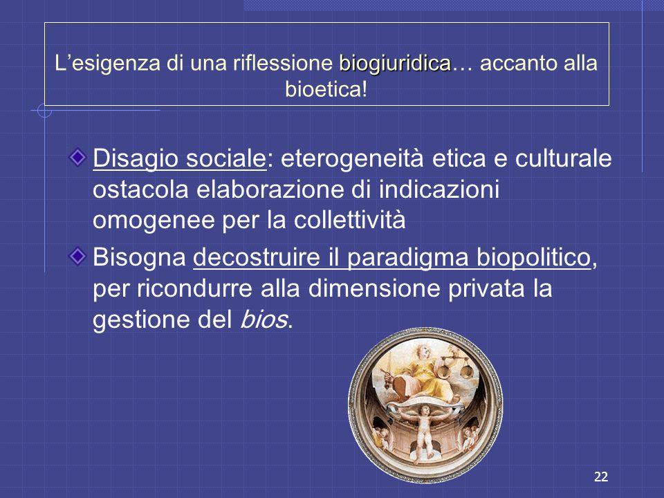 22 biogiuridica Lesigenza di una riflessione biogiuridica… accanto alla bioetica! Disagio sociale: eterogeneità etica e culturale ostacola elaborazion