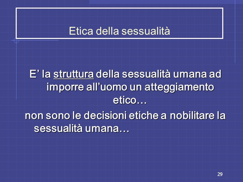 29 Etica della sessualità E la struttura della sessualità umana ad imporre alluomo un atteggiamento etico… non sono le decisioni etiche a nobilitare l