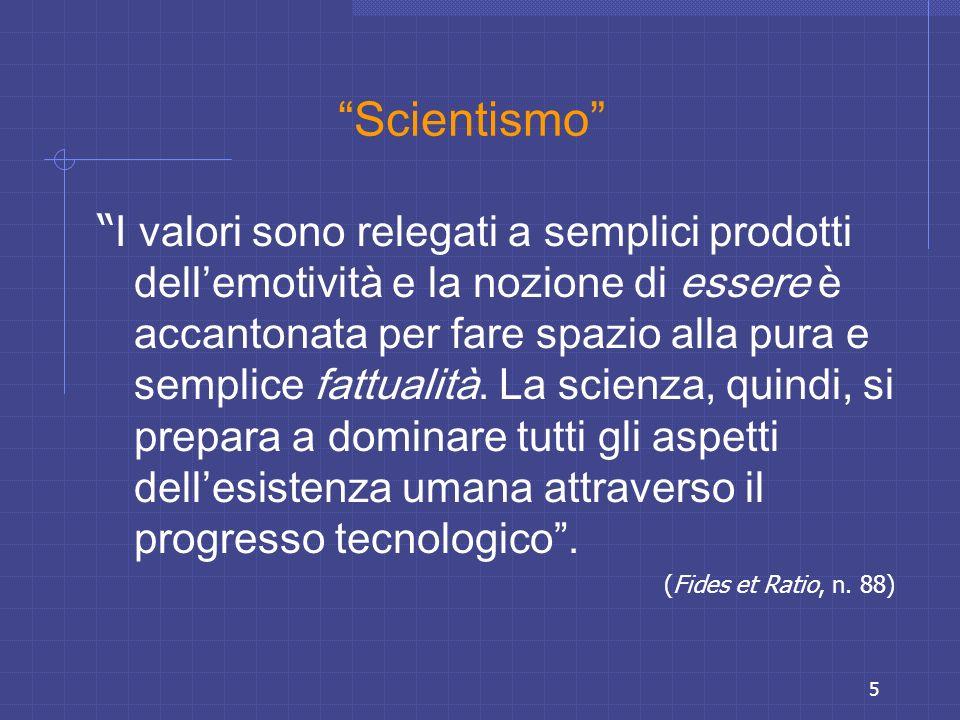5 Scientismo I valori sono relegati a semplici prodotti dellemotività e la nozione di essere è accantonata per fare spazio alla pura e semplice fattua