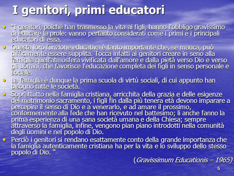 5 I genitori, primi educatori I genitori, poiché han trasmesso la vita ai figli, hanno l obbligo gravissimo di educare la prole: vanno pertanto considerati come i primi e i principali educatori di essa.