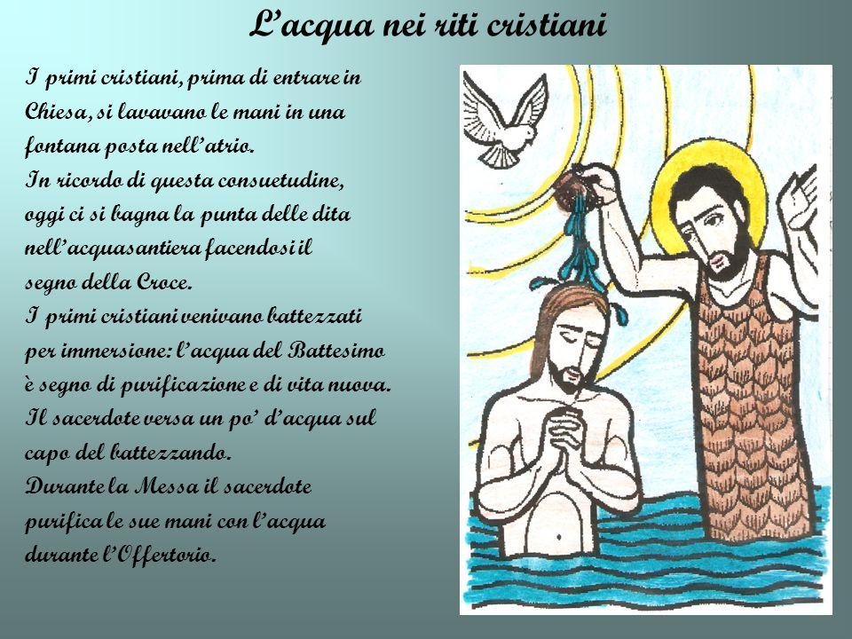 Lacqua nei riti cristiani I primi cristiani, prima di entrare in Chiesa, si lavavano le mani in una fontana posta nellatrio. In ricordo di questa cons