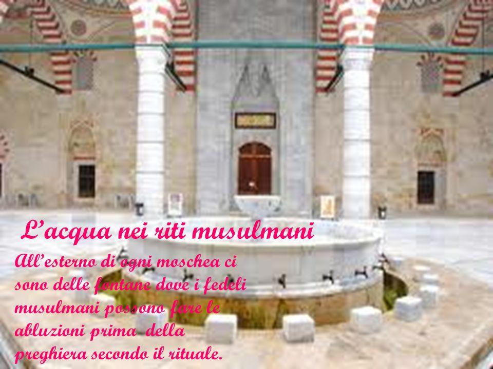 Lacqua nei riti musulmani Allesterno di ogni moschea ci sono delle fontane dove i fedeli musulmani possono fare le abluzioni prima della preghiera sec