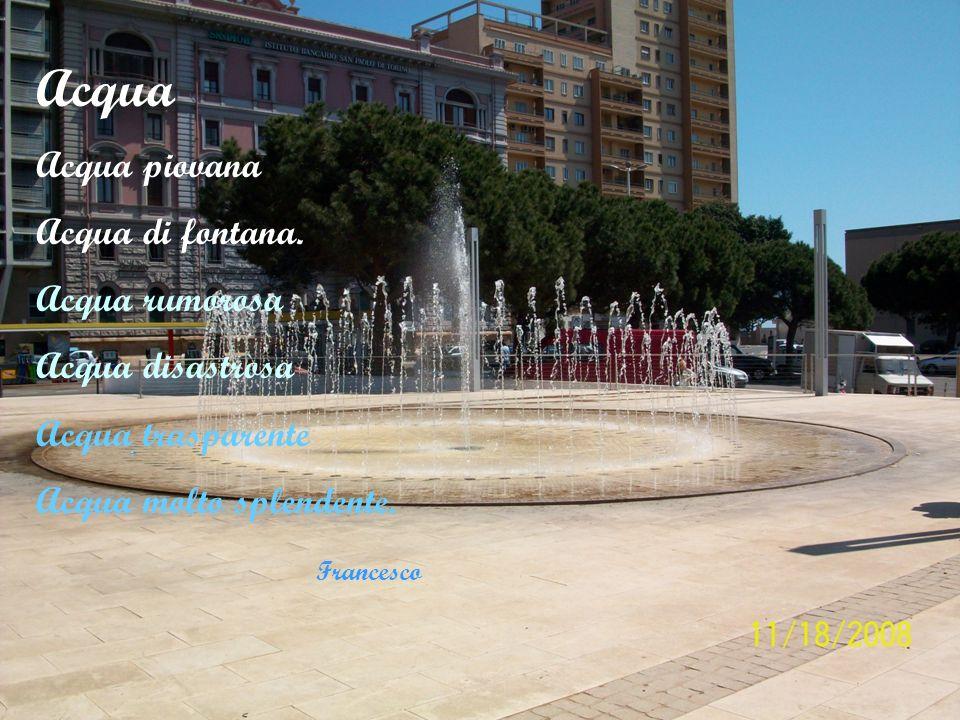 Acqua Acqua piovana Acqua di fontana. Acqua rumorosa Acqua disastrosa Acqua trasparente Acqua molto splendente. Francesco