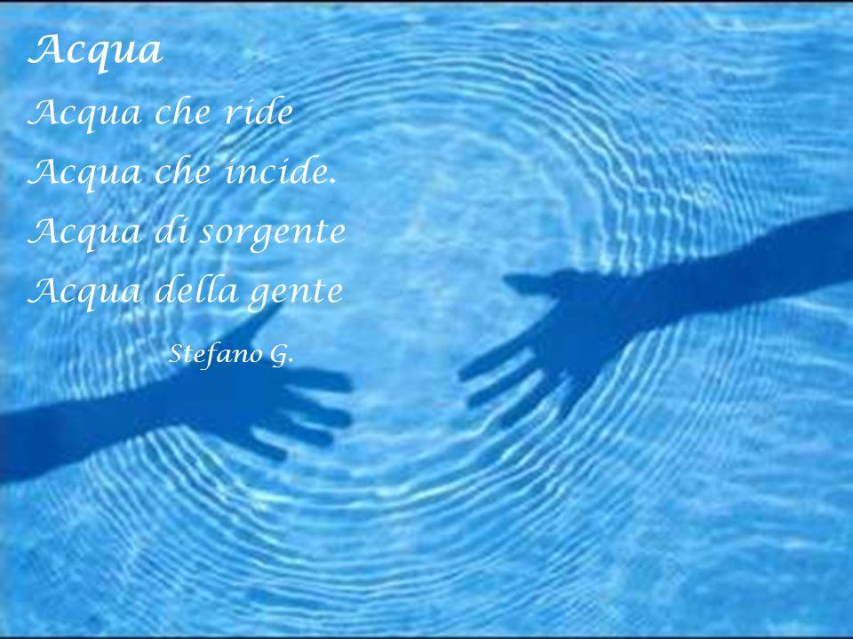 Acqua Acqua che ride Acqua che incide. Acqua di sorgente Acqua della gente Stefano G.