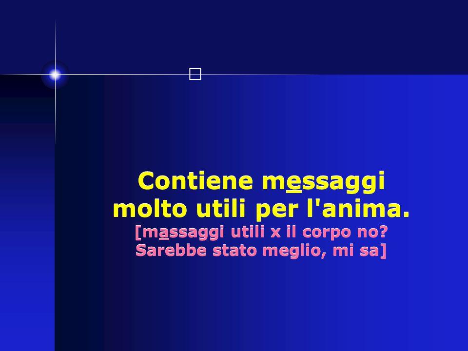 Contiene messaggi molto utili per l anima.[massaggi utili x il corpo no.
