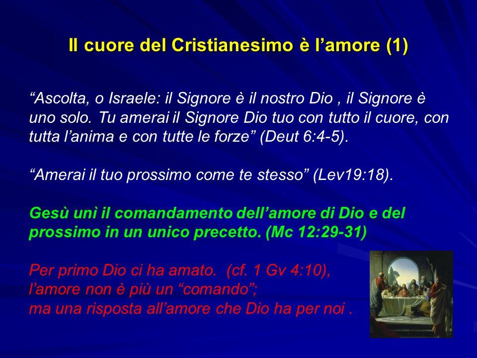 Il cuore del Cristianesimo è lamore (1) Ascolta, o Israele: il Signore è il nostro Dio, il Signore è uno solo. Tu amerai il Signore Dio tuo con tutto