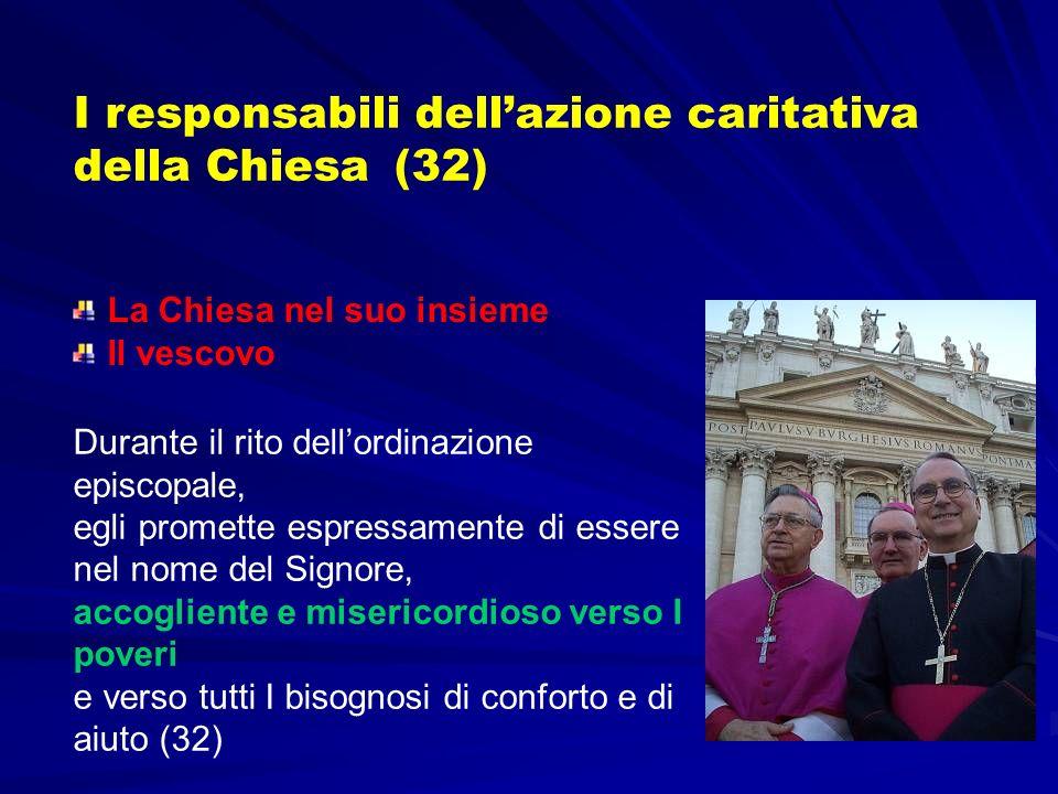 I responsabili dellazione caritativa della Chiesa (32) Durante il rito dellordinazione episcopale, egli promette espressamente di essere nel nome del