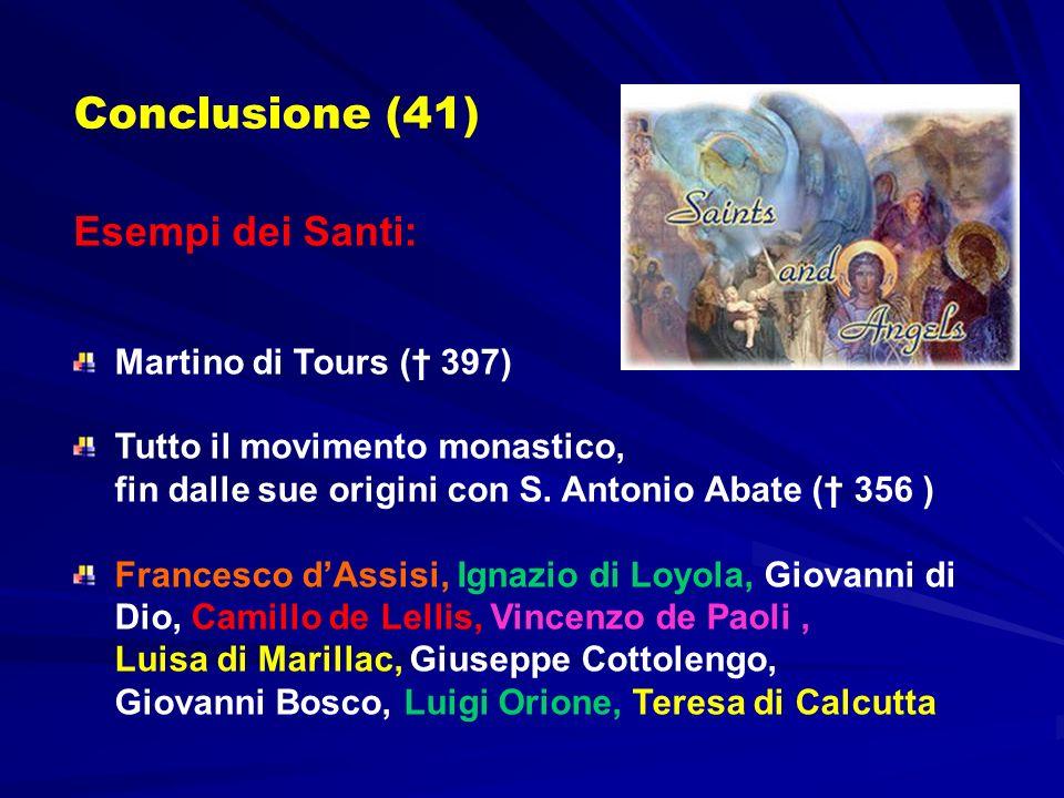 Conclusione (41) Esempi dei Santi: Martino di Tours ( 397) Tutto il movimento monastico, fin dalle sue origini con S. Antonio Abate ( 356 ) Francesco