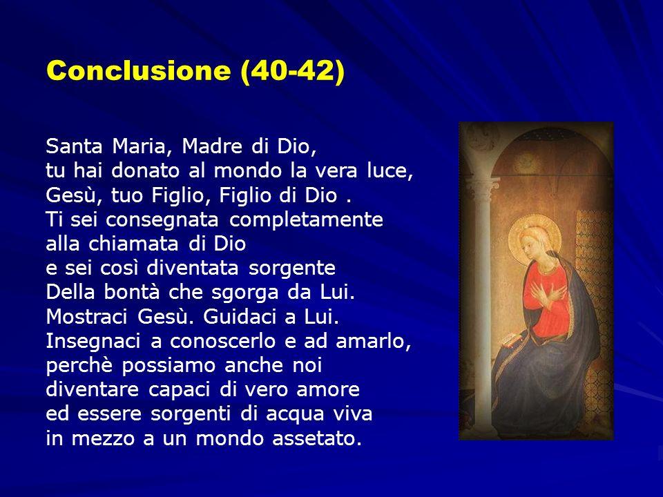 Conclusione (40-42) Santa Maria, Madre di Dio, tu hai donato al mondo la vera luce, Gesù, tuo Figlio, Figlio di Dio. Ti sei consegnata completamente a