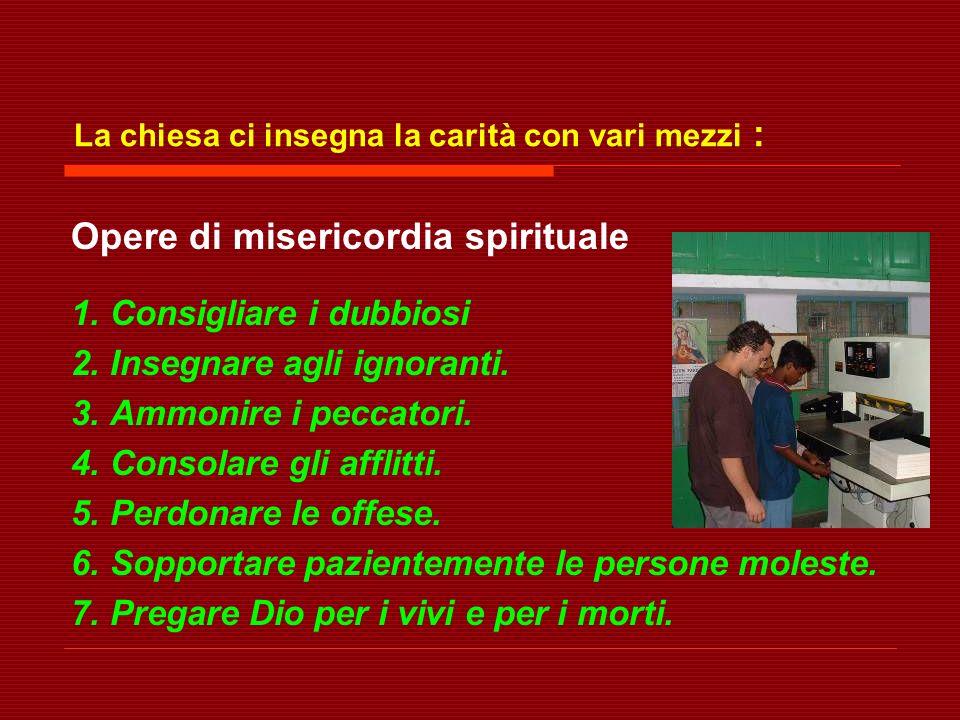 La chiesa ci insegna la carità con vari mezzi : Opere di misericordia spirituale 1. Consigliare i dubbiosi 2. Insegnare agli ignoranti. 3. Ammonire i