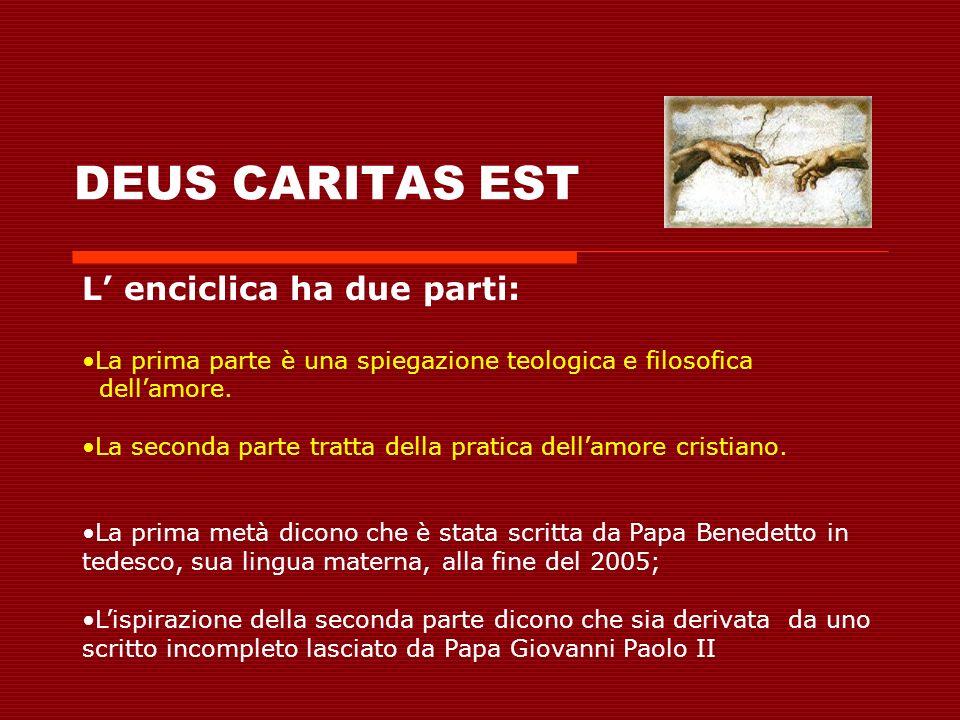 DEUS CARITAS EST L enciclica ha due parti: La prima parte è una spiegazione teologica e filosofica dellamore. La seconda parte tratta della pratica de