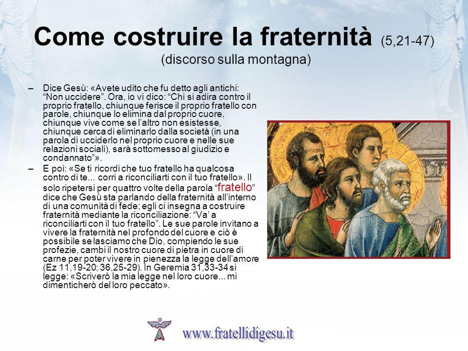 Come costruire la fraternità (5,21-47) (discorso sulla montagna) –Dice Gesù: «Avete udito che fu detto agli antichi: Non uccidere. Ora, io vi dico: Ch