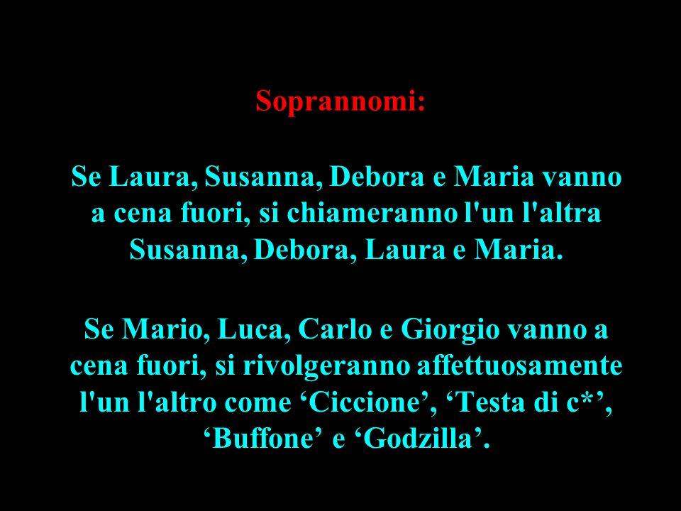 Soprannomi: Se Laura, Susanna, Debora e Maria vanno a cena fuori, si chiameranno l'un l'altra Susanna, Debora, Laura e Maria. Se Mario, Luca, Carlo e