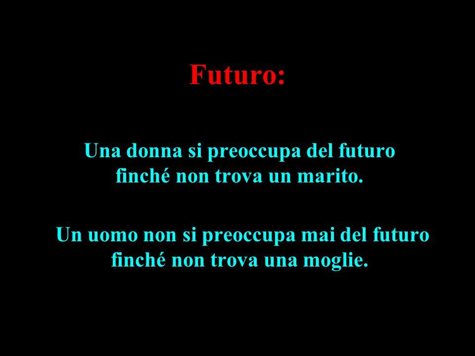 Futuro: Una donna si preoccupa del futuro finché non trova un marito. Un uomo non si preoccupa mai del futuro finché non trova una moglie.
