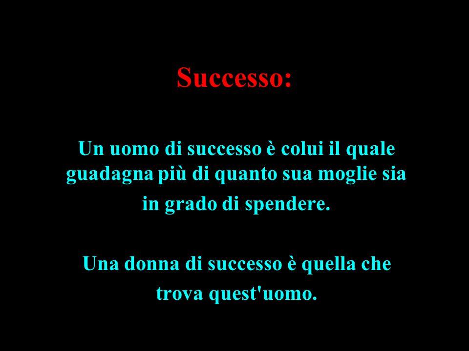 Successo: Un uomo di successo è colui il quale guadagna più di quanto sua moglie sia in grado di spendere. Una donna di successo è quella che trova qu