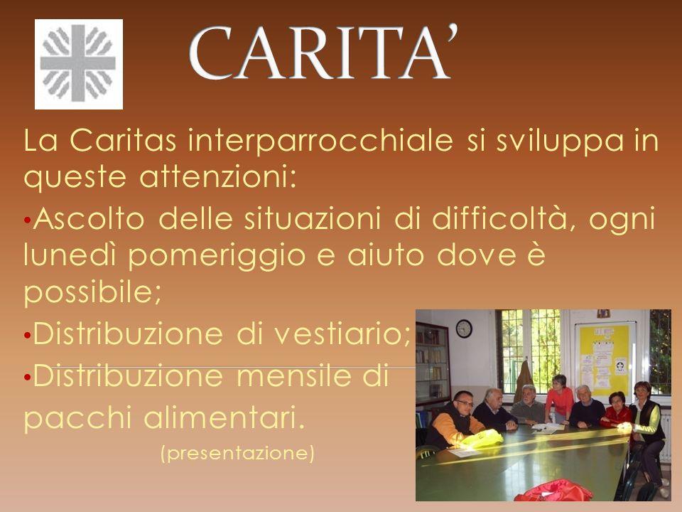 La Caritas interparrocchiale si sviluppa in queste attenzioni: Ascolto delle situazioni di difficoltà, ogni lunedì pomeriggio e aiuto dove è possibile; Distribuzione di vestiario; Distribuzione mensile di pacchi alimentari.