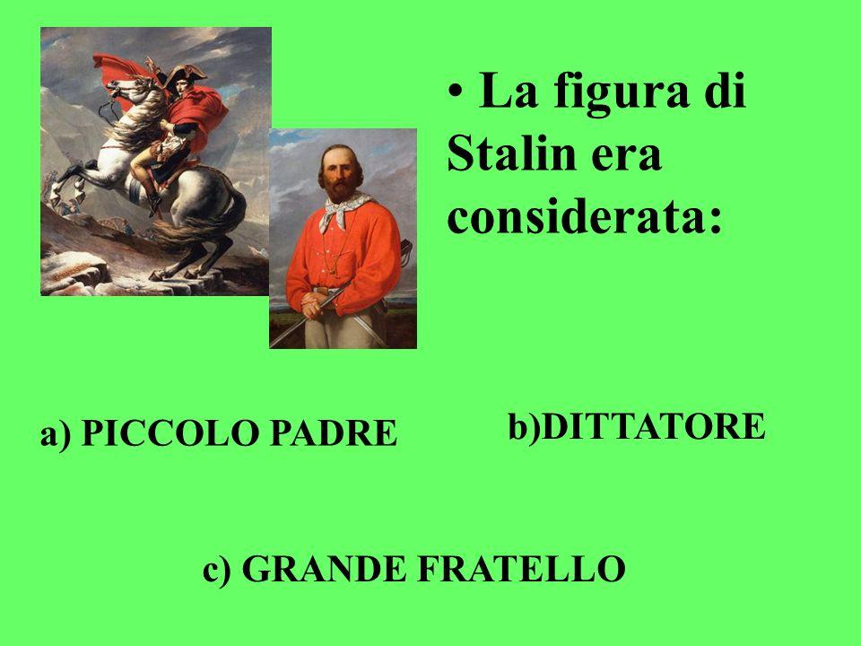 La figura di Stalin era considerata: a) PICCOLO PADRE b)DITTATORE c) GRANDE FRATELLO