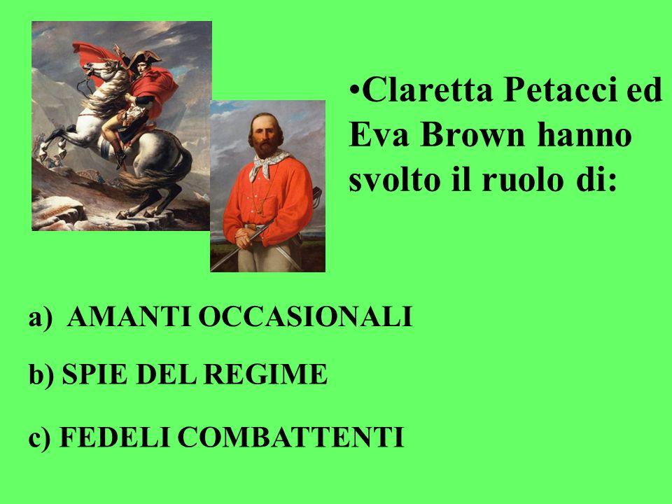 Claretta Petacci ed Eva Brown hanno svolto il ruolo di: a) AMANTI OCCASIONALI b) SPIE DEL REGIME c) FEDELI COMBATTENTI