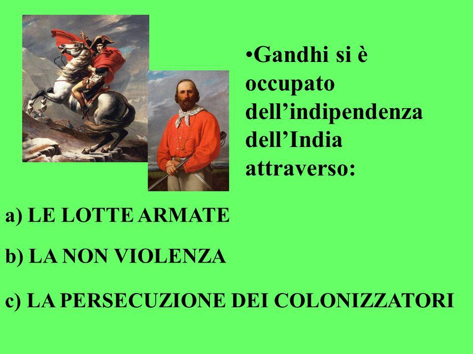 Gandhi si è occupato dellindipendenza dellIndia attraverso: a) LE LOTTE ARMATE b) LA NON VIOLENZA c) LA PERSECUZIONE DEI COLONIZZATORI