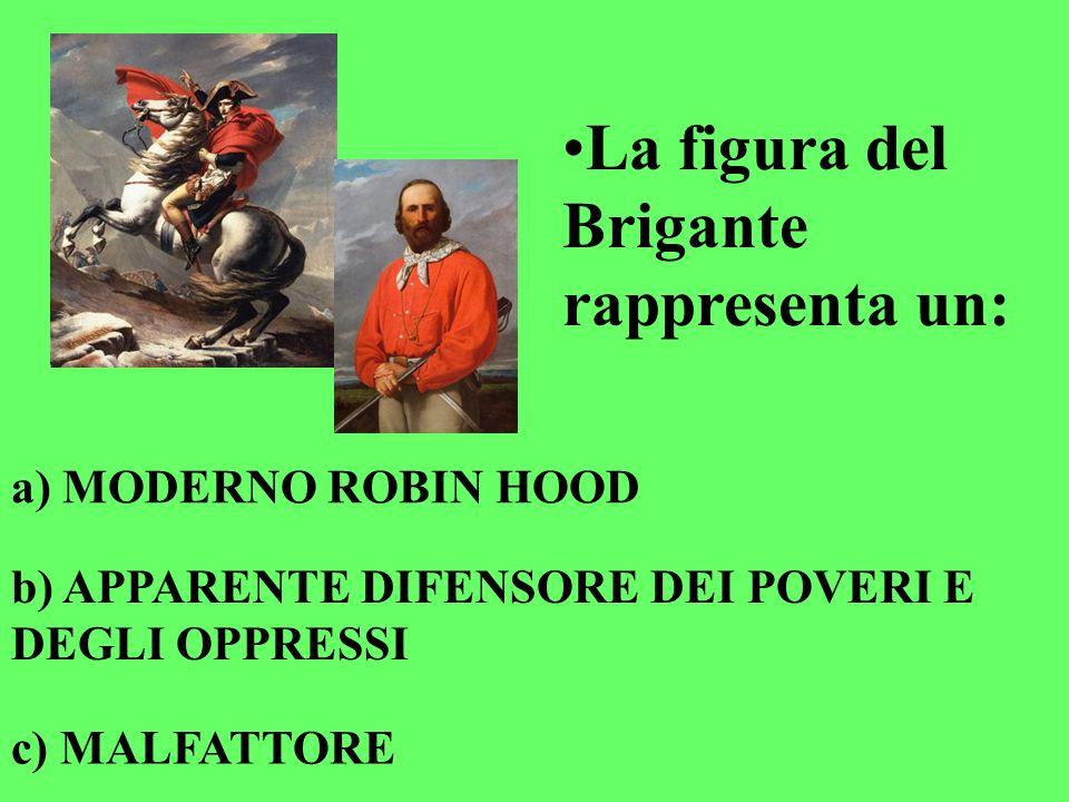 La figura del Brigante rappresenta un: a) MODERNO ROBIN HOOD b) APPARENTE DIFENSORE DEI POVERI E DEGLI OPPRESSI c) MALFATTORE