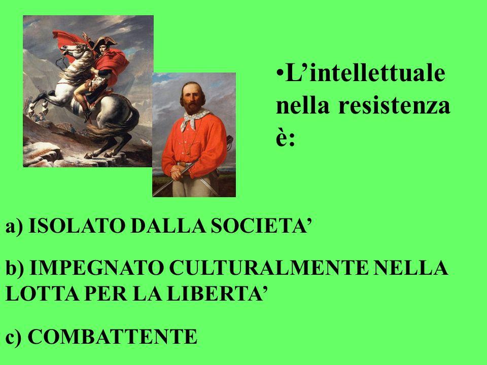 Lintellettuale nella resistenza è: a) ISOLATO DALLA SOCIETA b) IMPEGNATO CULTURALMENTE NELLA LOTTA PER LA LIBERTA c) COMBATTENTE