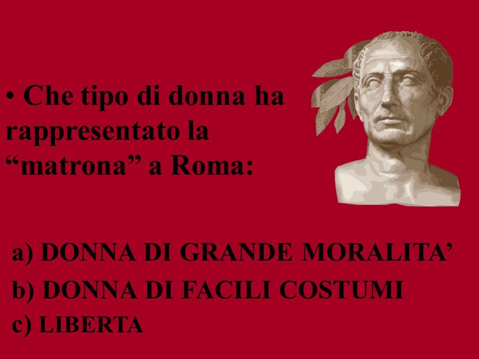 c) LIBERTA b) DONNA DI FACILI COSTUMI a) DONNA DI GRANDE MORALITA Che tipo di donna ha rappresentato la matrona a Roma: