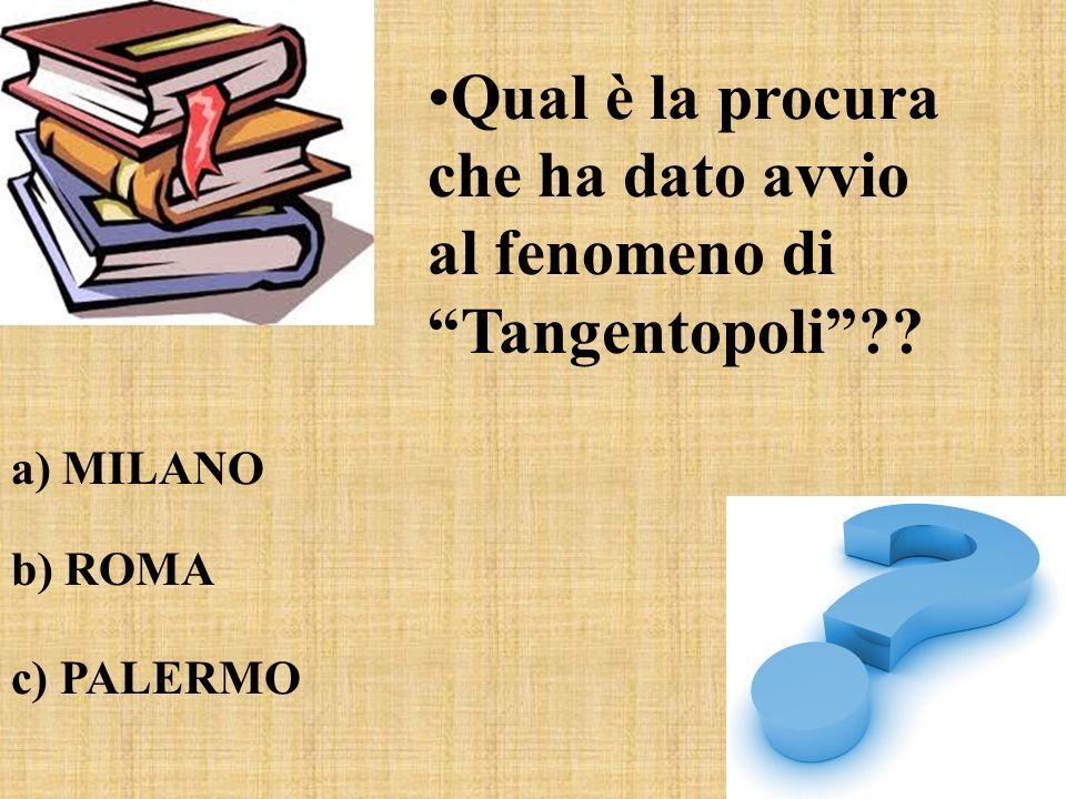 Qual è la procura che ha dato avvio al fenomeno di Tangentopoli?? a) MILANO b) ROMA c) PALERMO