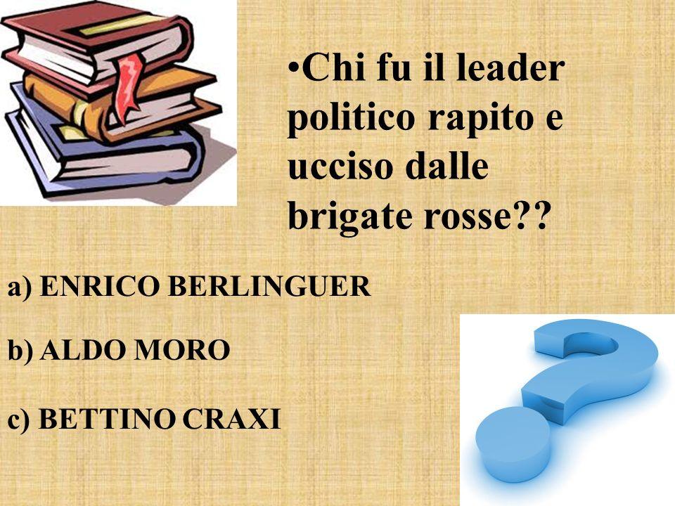 Chi fu il leader politico rapito e ucciso dalle brigate rosse?? a) ENRICO BERLINGUER b) ALDO MORO c) BETTINO CRAXI