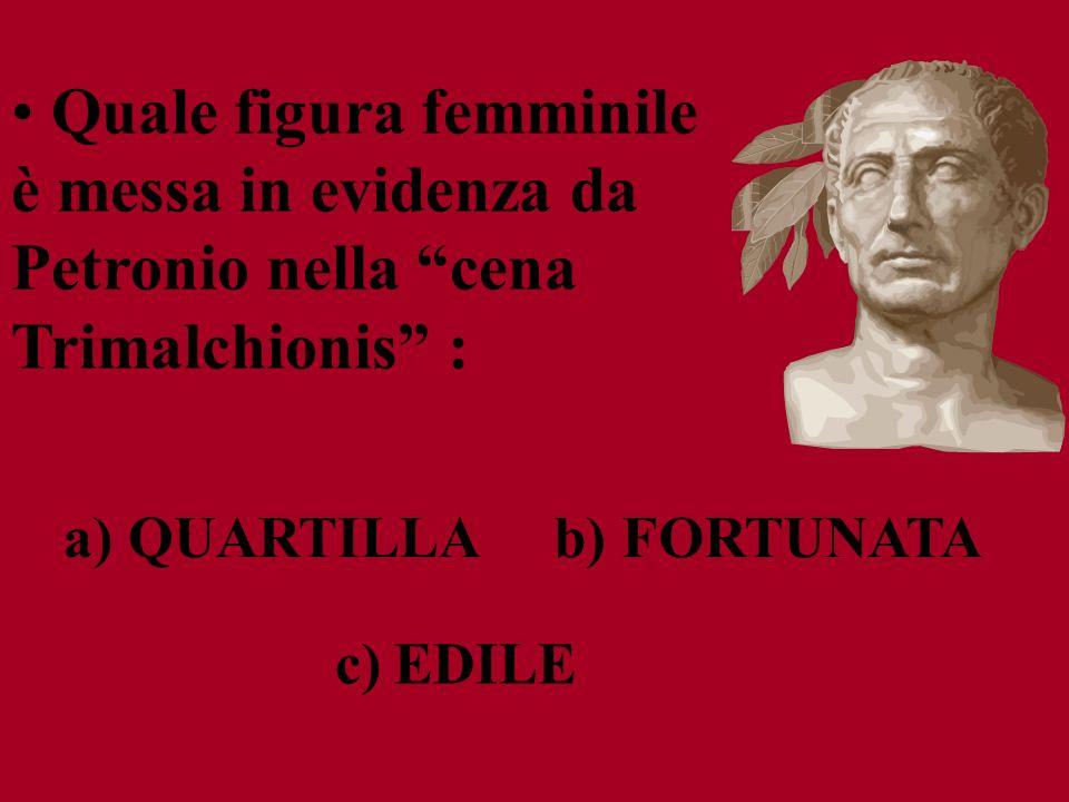 c) EDILE b) FORTUNATA a) QUARTILLA Quale figura femminile è messa in evidenza da Petronio nella cena Trimalchionis :