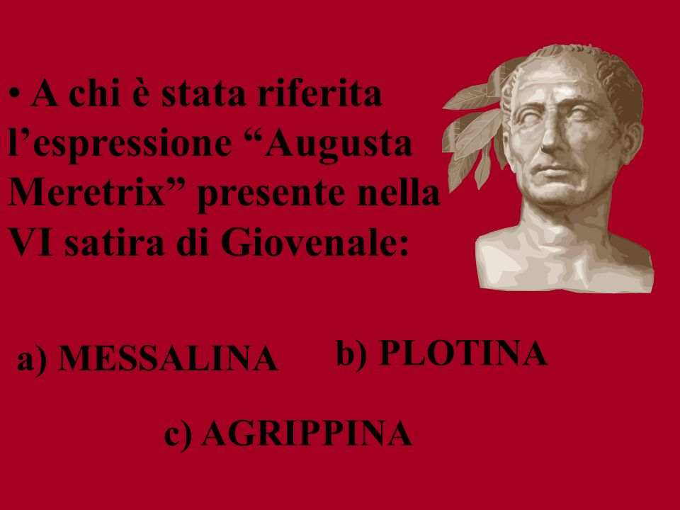 c) AGRIPPINA b) PLOTINA a) MESSALINA A chi è stata riferita lespressione Augusta Meretrix presente nella VI satira di Giovenale: