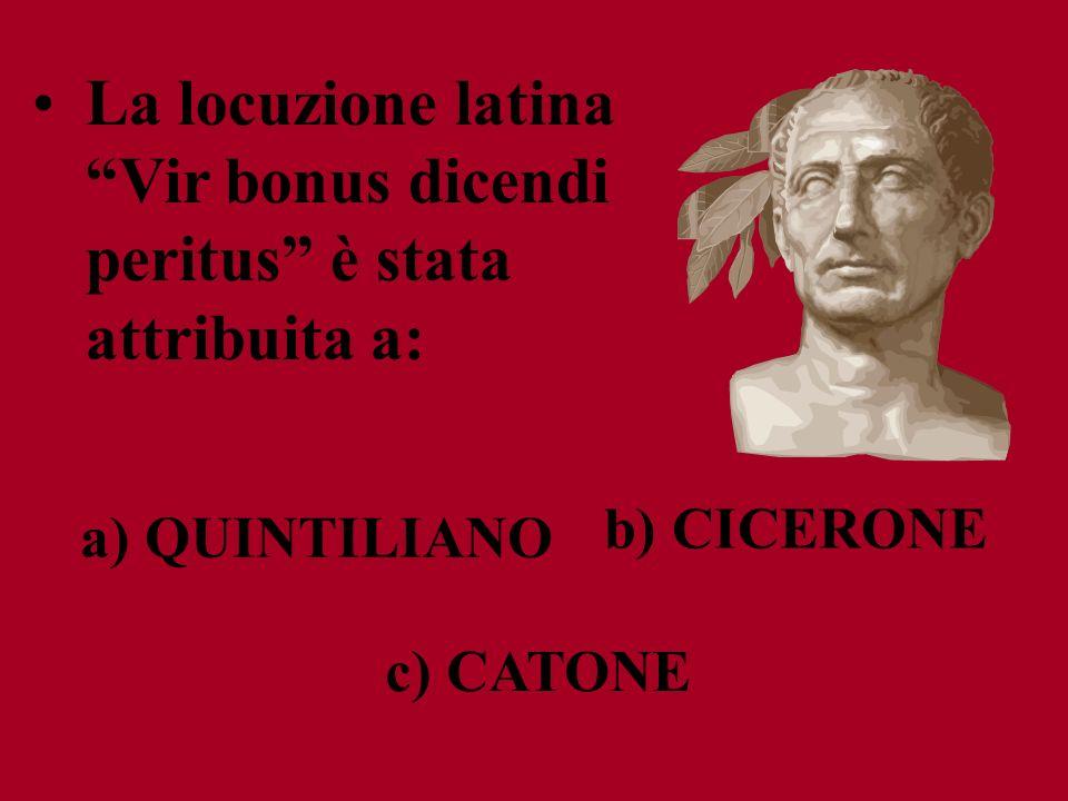 La locuzione latina Vir bonus dicendi peritus è stata attribuita a: c) CATONE b) CICERONE a) QUINTILIANO