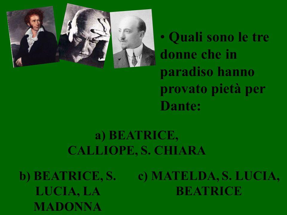 Quali sono le tre donne che in paradiso hanno provato pietà per Dante: a) BEATRICE, CALLIOPE, S. CHIARA b) BEATRICE, S. LUCIA, LA MADONNA c) MATELDA,