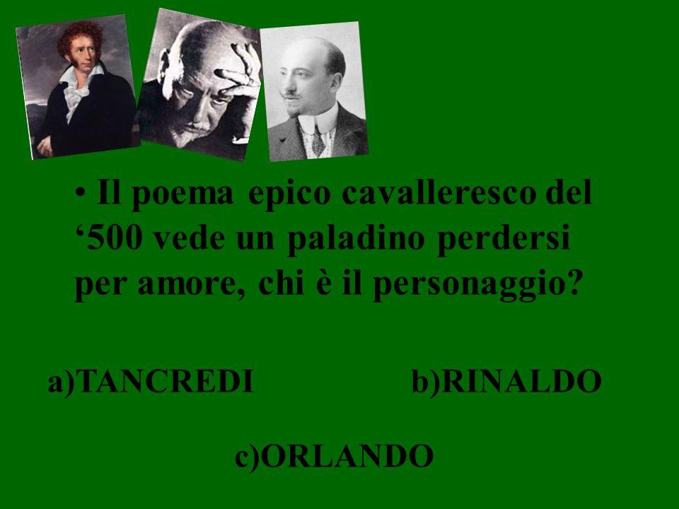 Il poema epico cavalleresco del 500 vede un paladino perdersi per amore, chi è il personaggio? a)TANCREDIb)RINALDO c)ORLANDO