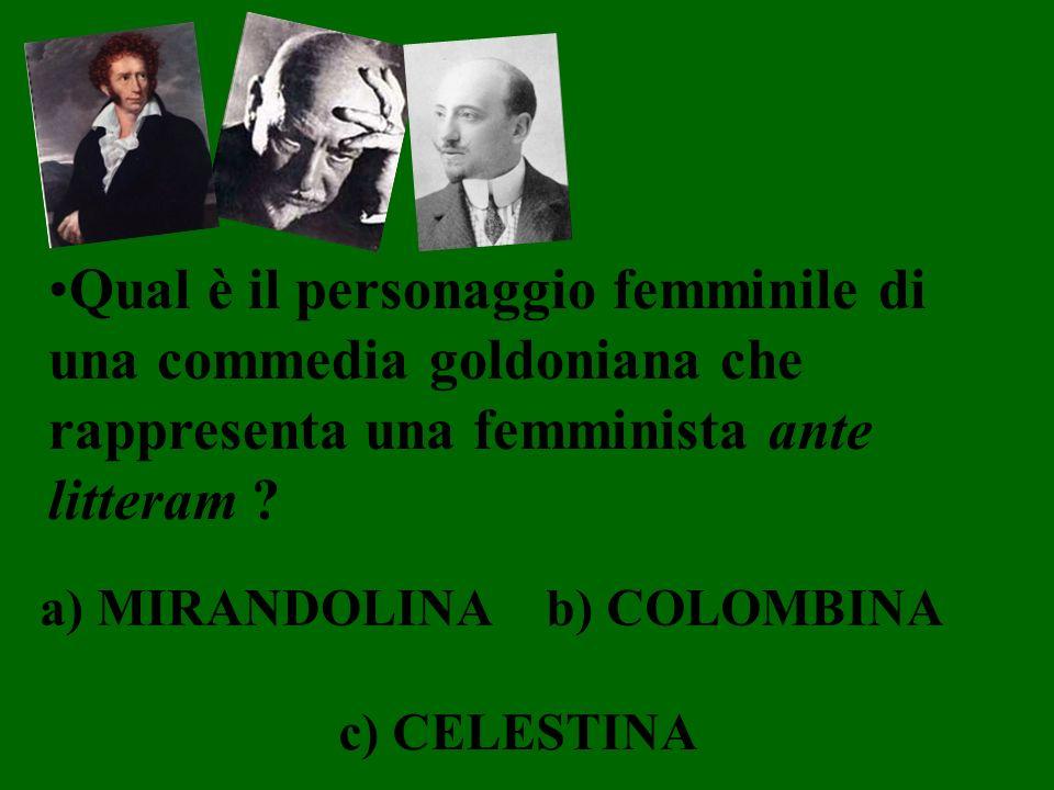 Qual è il personaggio femminile di una commedia goldoniana che rappresenta una femminista ante litteram ? a) MIRANDOLINAb) COLOMBINA c) CELESTINA