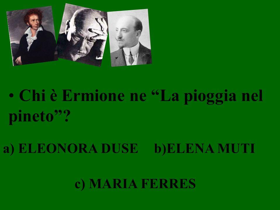 Chi è Ermione ne La pioggia nel pineto? a) ELEONORA DUSEb)ELENA MUTI c) MARIA FERRES