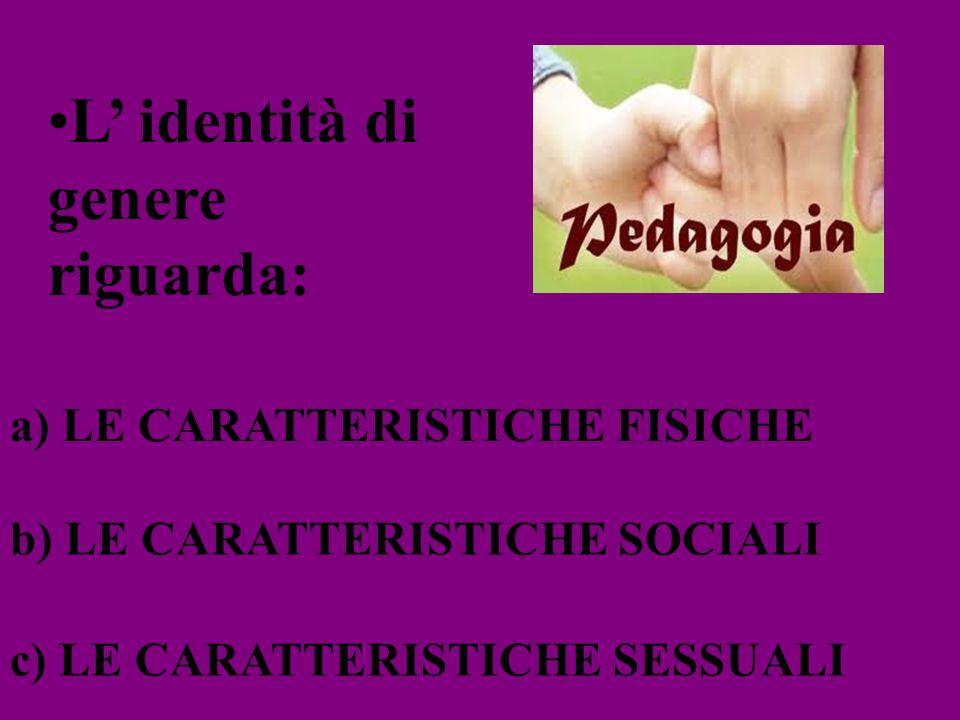 L identità di genere riguarda: a) LE CARATTERISTICHE FISICHE b) LE CARATTERISTICHE SOCIALI c) LE CARATTERISTICHE SESSUALI