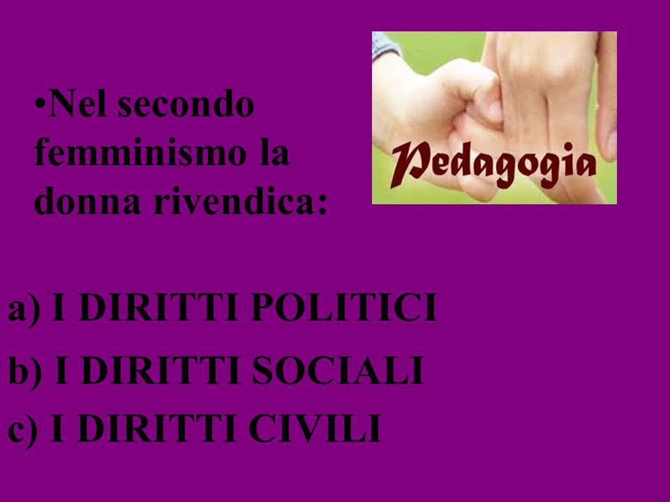 Nel secondo femminismo la donna rivendica: a) I DIRITTI POLITICI b) I DIRITTI SOCIALI c) I DIRITTI CIVILI