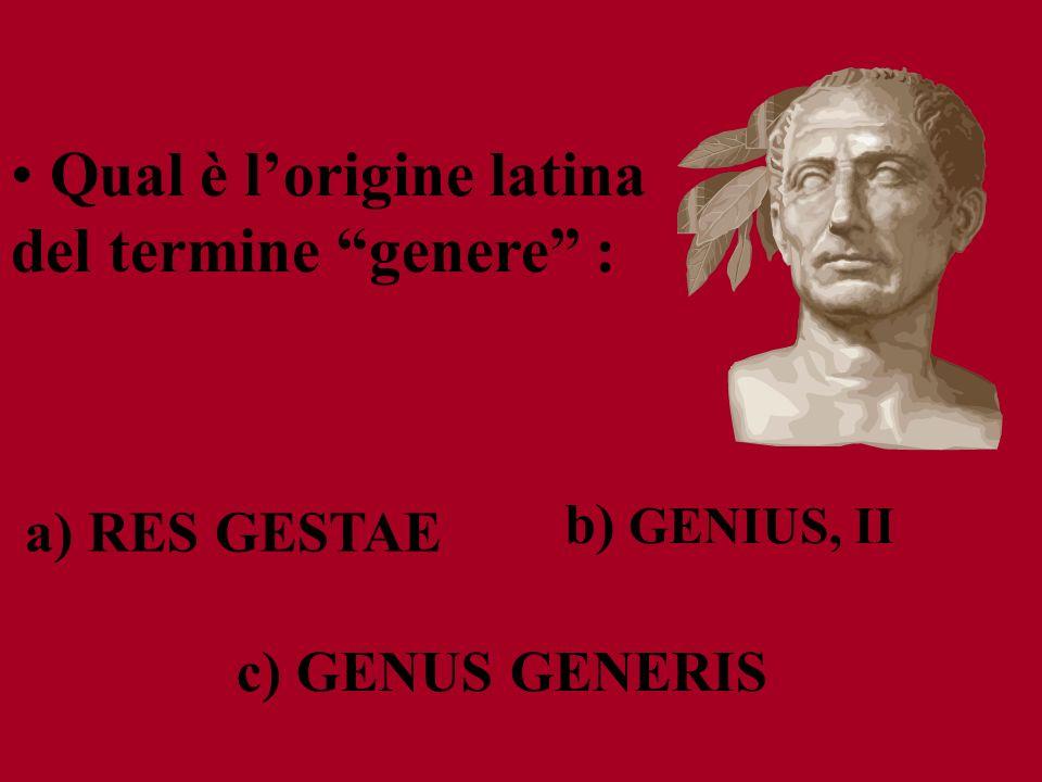 b) GENIUS, II c) GENUS GENERIS a) RES GESTAE Qual è lorigine latina del termine genere :
