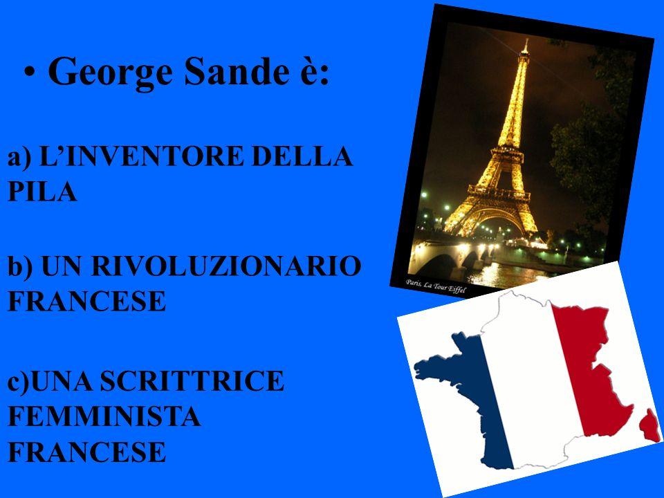George Sande è: a) LINVENTORE DELLA PILA b) UN RIVOLUZIONARIO FRANCESE c)UNA SCRITTRICE FEMMINISTA FRANCESE