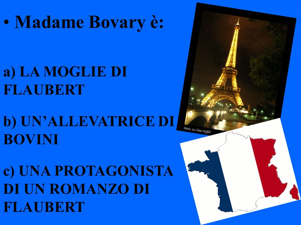 Madame Bovary è: a) LA MOGLIE DI FLAUBERT b) UNALLEVATRICE DI BOVINI c) UNA PROTAGONISTA DI UN ROMANZO DI FLAUBERT