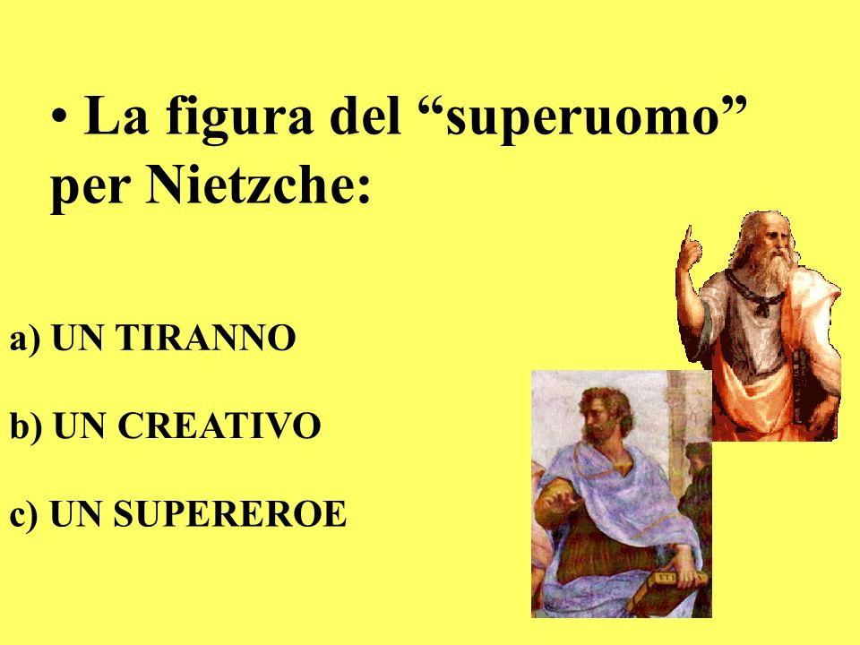 La figura del superuomo per Nietzche: a) UN TIRANNO b) UN CREATIVO c) UN SUPEREROE
