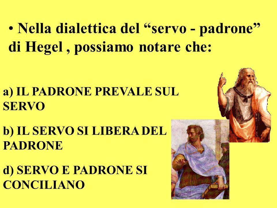 Nella dialettica del servo - padrone di Hegel, possiamo notare che: a) IL PADRONE PREVALE SUL SERVO b) IL SERVO SI LIBERA DEL PADRONE d) SERVO E PADRO