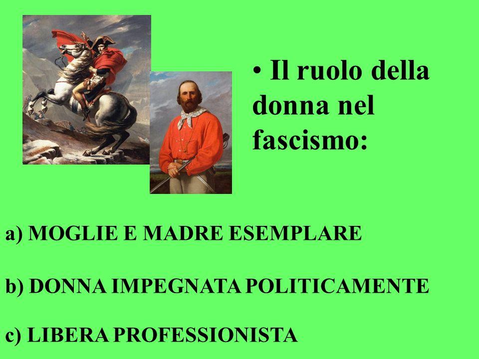 Il ruolo della donna nel fascismo: a) MOGLIE E MADRE ESEMPLARE b) DONNA IMPEGNATA POLITICAMENTE c) LIBERA PROFESSIONISTA