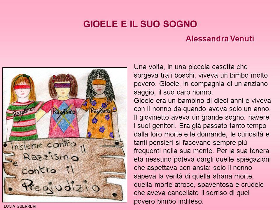 GIOELE E IL SUO SOGNO Alessandra Venuti GIOELE E IL SUO SOGNO Alessandra Venuti Una volta, in una piccola casetta che sorgeva tra i boschi, viveva un bimbo molto povero, Gioele, in compagnia di un anziano saggio, il suo caro nonno.