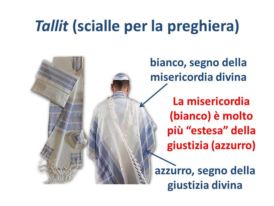 Tallit (scialle per la preghiera) bianco, segno della misericordia divina azzurro, segno della giustizia divina La misericordia (bianco) è molto più e