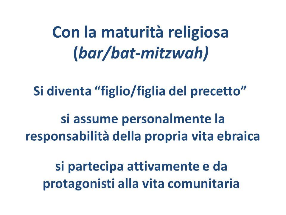 Con la maturità religiosa (bar/bat-mitzwah) si partecipa attivamente e da protagonisti alla vita comunitaria si assume personalmente la responsabilità
