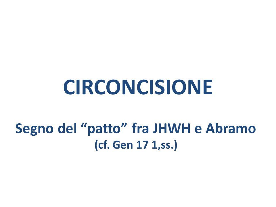 CIRCONCISIONE Segno del patto fra JHWH e Abramo (cf. Gen 17 1,ss.)